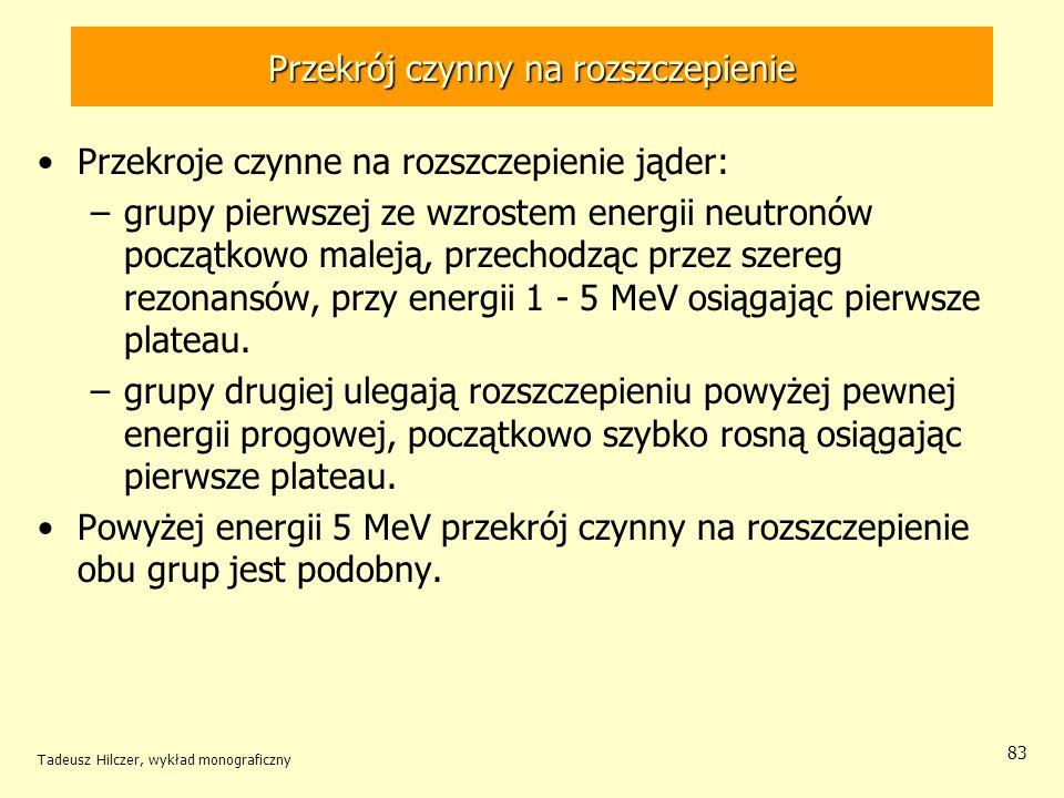 Tadeusz Hilczer, wykład monograficzny 83 Przekrój czynny na rozszczepienie Przekroje czynne na rozszczepienie jąder: –grupy pierwszej ze wzrostem ener