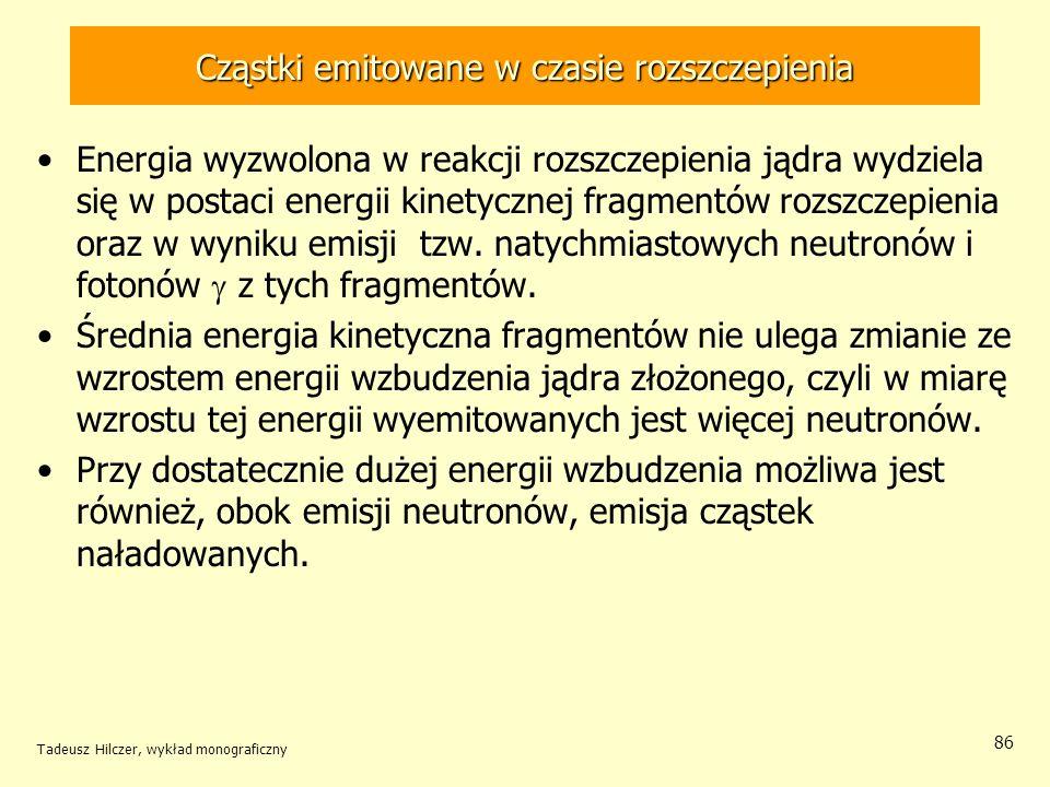 Tadeusz Hilczer, wykład monograficzny 86 Cząstki emitowane w czasie rozszczepienia Energia wyzwolona w reakcji rozszczepienia jądra wydziela się w pos