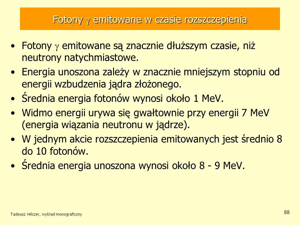 Tadeusz Hilczer, wykład monograficzny 88 Fotony emitowane w czasie rozszczepienia Fotony emitowane są znacznie dłuższym czasie, niż neutrony natychmia