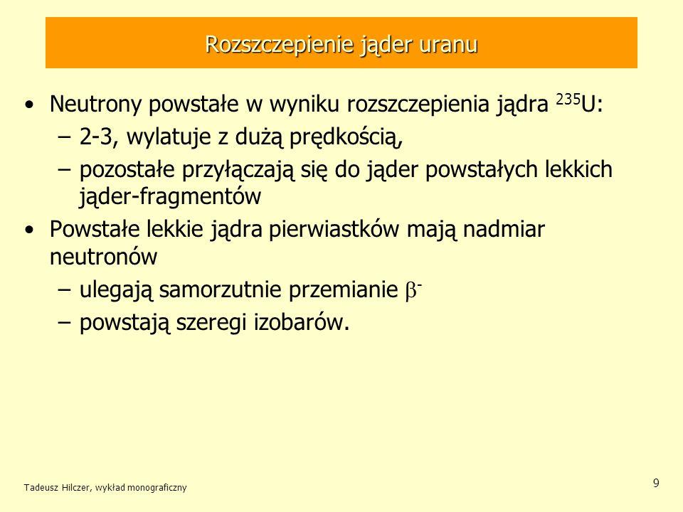 Tadeusz Hilczer, wykład monograficzny 9 Rozszczepienie jąder uranu Neutrony powstałe w wyniku rozszczepienia jądra 235 U: –2-3, wylatuje z dużą prędko