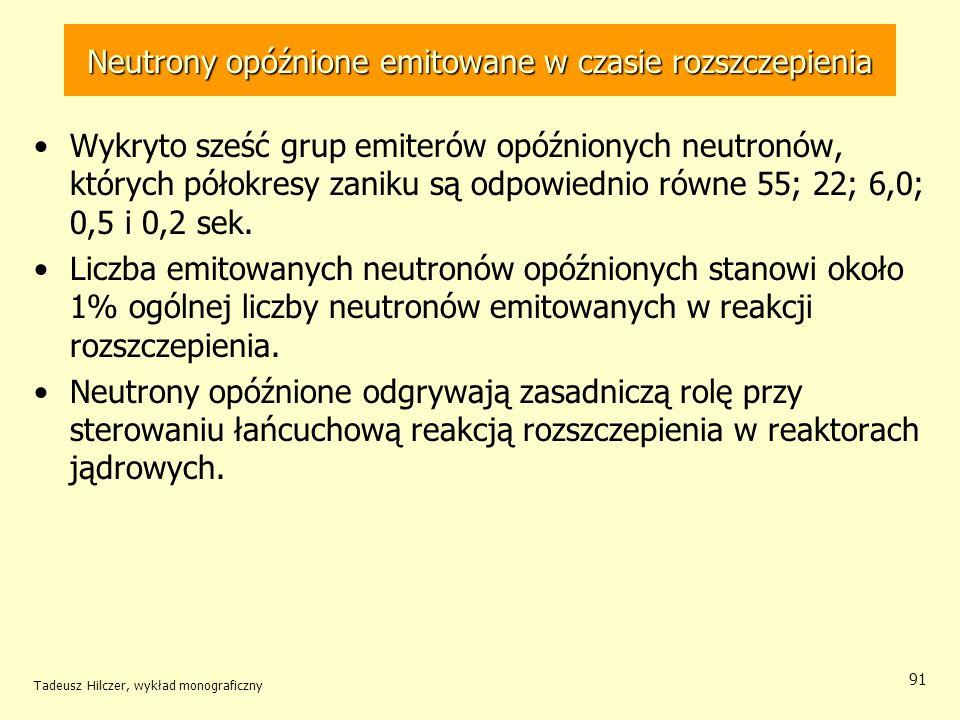 Tadeusz Hilczer, wykład monograficzny 91 Neutrony opóźnione emitowane w czasie rozszczepienia Wykryto sześć grup emiterów opóźnionych neutronów, który