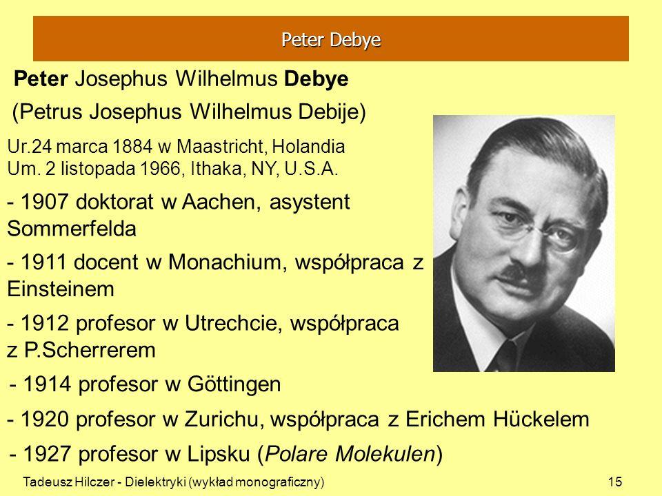 Tadeusz Hilczer - Dielektryki (wykład monograficzny)15 Peter Josephus Wilhelmus Debye Ur.24 marca 1884 w Maastricht, Holandia Um. 2 listopada 1966, It
