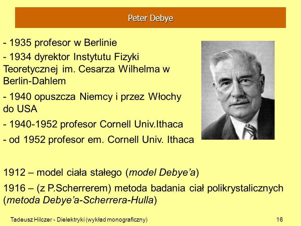 Tadeusz Hilczer - Dielektryki (wykład monograficzny)16 - 1935 profesor w Berlinie 1912 – model ciała stałego (model Debyea) - 1934 dyrektor Instytutu