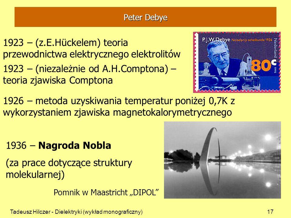Tadeusz Hilczer - Dielektryki (wykład monograficzny)17 1923 – (z.E.Hückelem) teoria przewodnictwa elektrycznego elektrolitów 1926 – metoda uzyskiwania