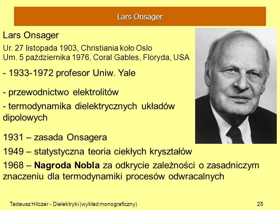 Tadeusz Hilczer - Dielektryki (wykład monograficzny)25 Lars Onsager 1931 – zasada Onsagera Ur. 27 listopada 1903, Christiania koło Oslo Um. 5 paździer