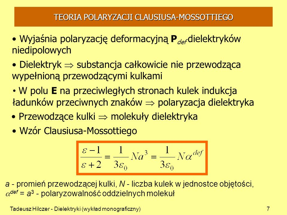 Tadeusz Hilczer - Dielektryki (wykład monograficzny)18 Onsager przyjął model dielektryka, w którym molekuła dipolowa znajduje się w pustej kulistej wnęce - moment m składa się z stałego własnego momentu molekuły i momentu indukowanego p (deformacyjnego) N – liczba molekuł w jednostce objętości - promień wnęki a określony przez warunek: Teoria polaryzacji Onsagera