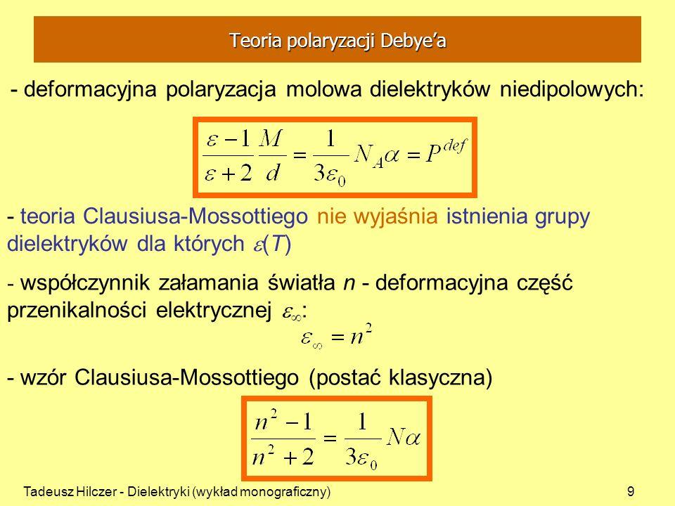 Tadeusz Hilczer - Dielektryki (wykład monograficzny)10 Debye wykorzystał założenia teorii paramagnetyzmu Langevina: - molekuła dipolowa w polu F ma moment elektryczny: - pole F wywołuje polaryzację deformacyjną i orientacyjną - w niektórych dielektrykach oprócz ładunków związanych siłami quasi-sprężystymi istnieją trwałe momenty dipolowe m F - pole wewnętrzne Lorentza - przyjął pole wewnętrzne F w postaci Lorentza - błędne założenie - udowodnił Onsager Teoria polaryzacji Debyea