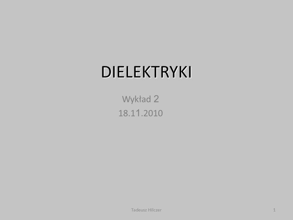 Tadeusz Hilczer1 DIELEKTRYKI Wykład 2 18.1 1.2010 1Tadeusz Hilczer