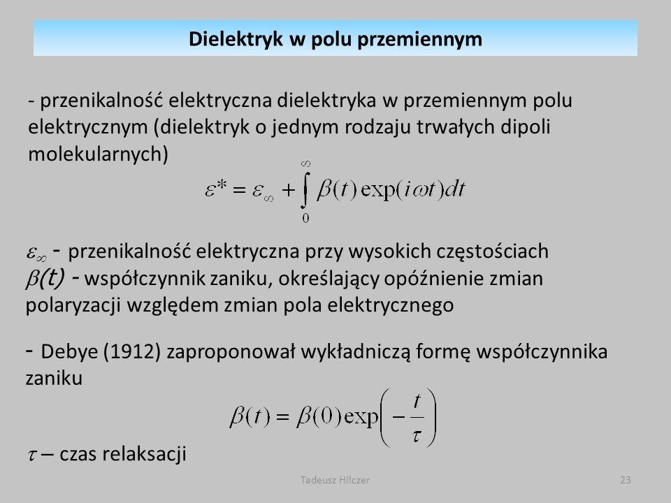 Tadeusz Hilczer23 - przenikalność elektryczna dielektryka w przemiennym polu elektrycznym (dielektryk o jednym rodzaju trwałych dipoli molekularnych) - Debye (1912) zaproponował wykładniczą formę współczynnika zaniku - przenikalność elektryczna przy wysokich częstościach (t) - współczynnik zaniku, określający opóźnienie zmian polaryzacji względem zmian pola elektrycznego – czas relaksacji Dielektryk w polu przemiennym