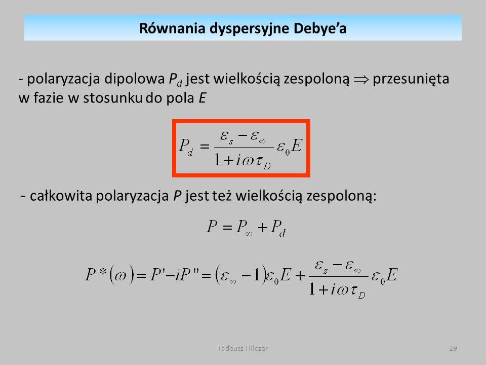 Tadeusz Hilczer29 - całkowita polaryzacja P jest też wielkością zespoloną: - polaryzacja dipolowa P d jest wielkością zespoloną przesunięta w fazie w stosunku do pola E Równania dyspersyjne Debyea