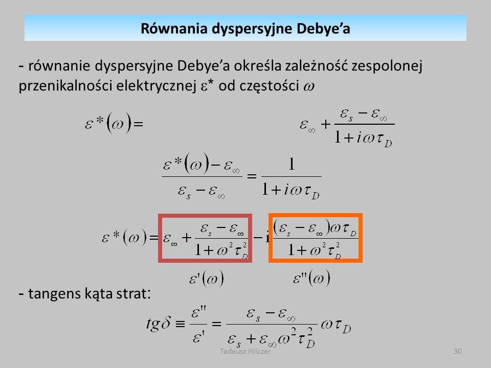 Tadeusz Hilczer30 - równanie dyspersyjne Debyea określa zależność zespolonej przenikalności elektrycznej * od częstości - tangens kąta strat : Równania dyspersyjne Debyea