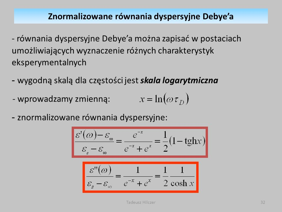 Tadeusz Hilczer32 - równania dyspersyjne Debyea można zapisać w postaciach umożliwiających wyznaczenie różnych charakterystyk eksperymentalnych - wygodną skalą dla częstości jest skala logarytmiczna - wprowadzamy zmienną: - znormalizowane równania dyspersyjne: Znormalizowane równania dyspersyjne Debyea