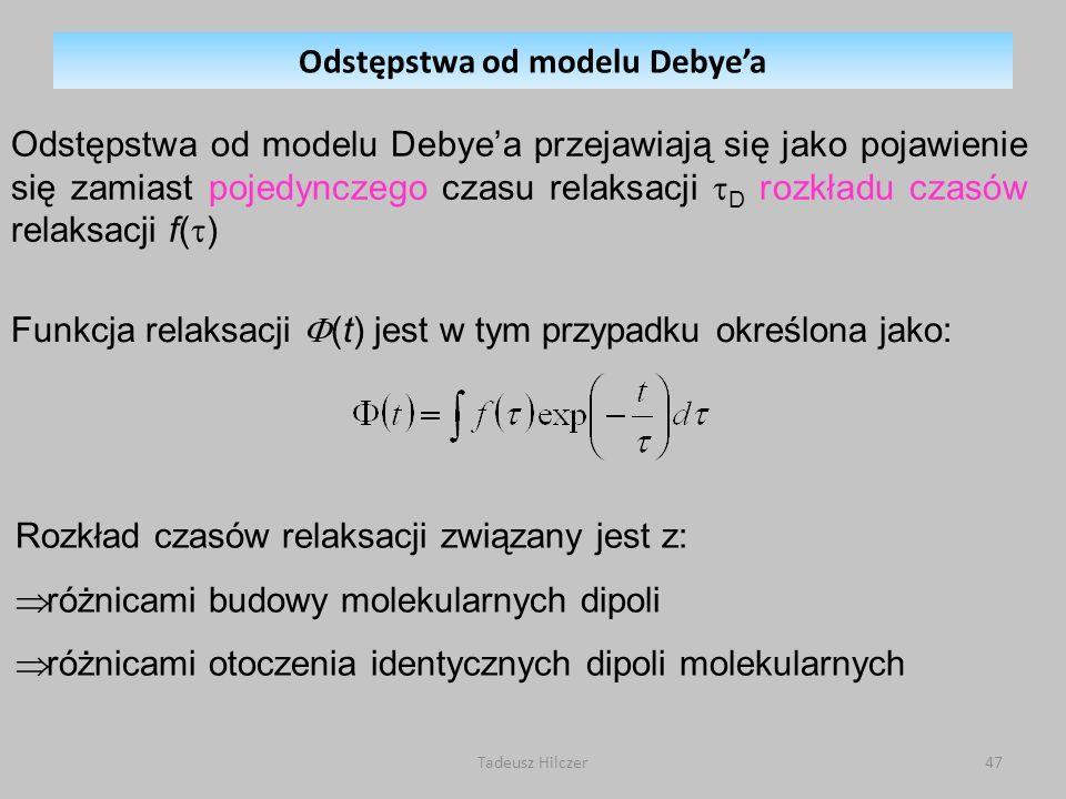 Tadeusz Hilczer47 Odstępstwa od modelu Debyea przejawiają się jako pojawienie się zamiast pojedynczego czasu relaksacji D rozkładu czasów relaksacji f( ) Rozkład czasów relaksacji związany jest z: różnicami budowy molekularnych dipoli różnicami otoczenia identycznych dipoli molekularnych Funkcja relaksacji (t) jest w tym przypadku określona jako: Odstępstwa od modelu Debyea