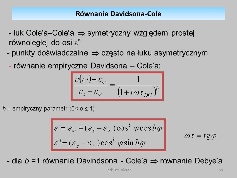 Tadeusz Hilczer50 - łuk Colea–Colea symetryczny względem prostej równoległej do osi - dla b =1 równanie Davindsona - Colea równanie Debyea b – empiryczny parametr (0< b 1) - równanie empiryczne Davidsona – Colea: - punkty doświadczalne często na łuku asymetrycznym Równanie Davidsona-Cole