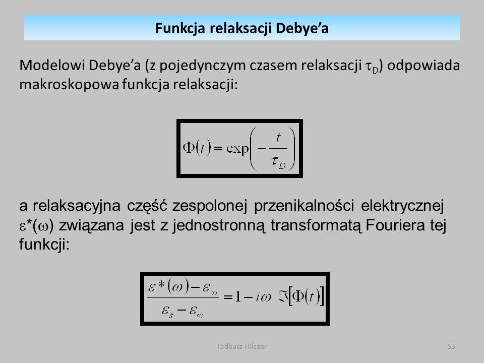 Tadeusz Hilczer53 Modelowi Debyea (z pojedynczym czasem relaksacji D ) odpowiada makroskopowa funkcja relaksacji: a relaksacyjna część zespolonej przenikalności elektrycznej *( ) związana jest z jednostronną transformatą Fouriera tej funkcji: Funkcja relaksacji Debyea