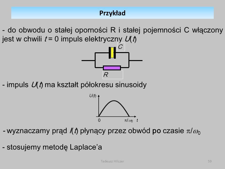 Tadeusz Hilczer59 - do obwodu o stałej oporności R i stałej pojemności C włączony jest w chwili t = 0 impuls elektryczny U(t) - impuls U(t) ma kształt półokresu sinusoidy - stosujemy metodę Laplacea R C - wyznaczamy prąd I(t) płynący przez obwód po czasie / 0 Przykład