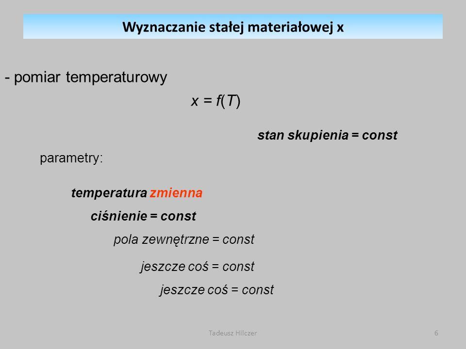 parametry: stan skupienia = const x = f(T) temperatura zmienna ciśnienie = const pola zewnętrzne = const jeszcze coś = const - pomiar temperaturowy Wyznaczanie stałej materiałowej x 6Tadeusz Hilczer