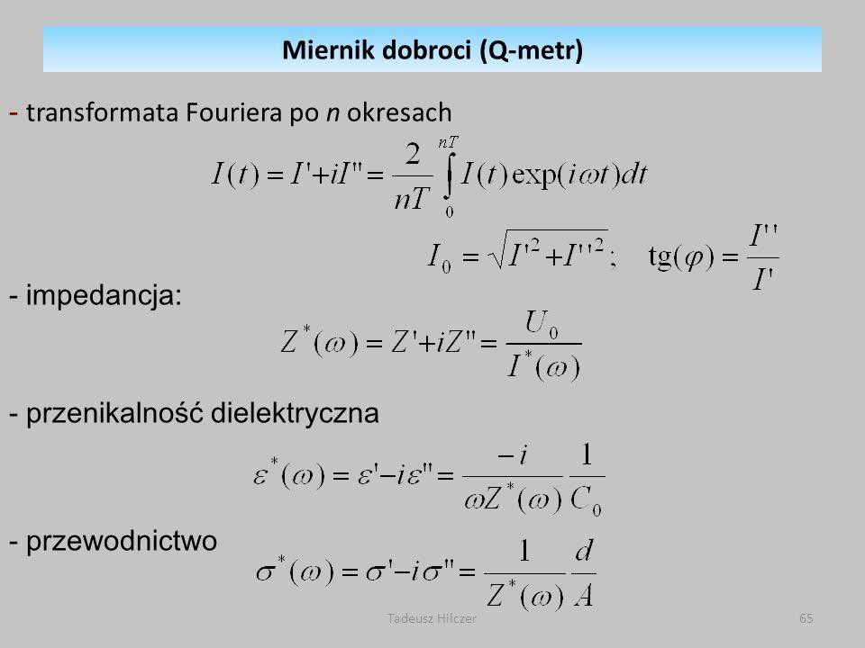 Tadeusz Hilczer65 - transformata Fouriera po n okresach - impedancja: - przenikalność dielektryczna - przewodnictwo Miernik dobroci (Q-metr)