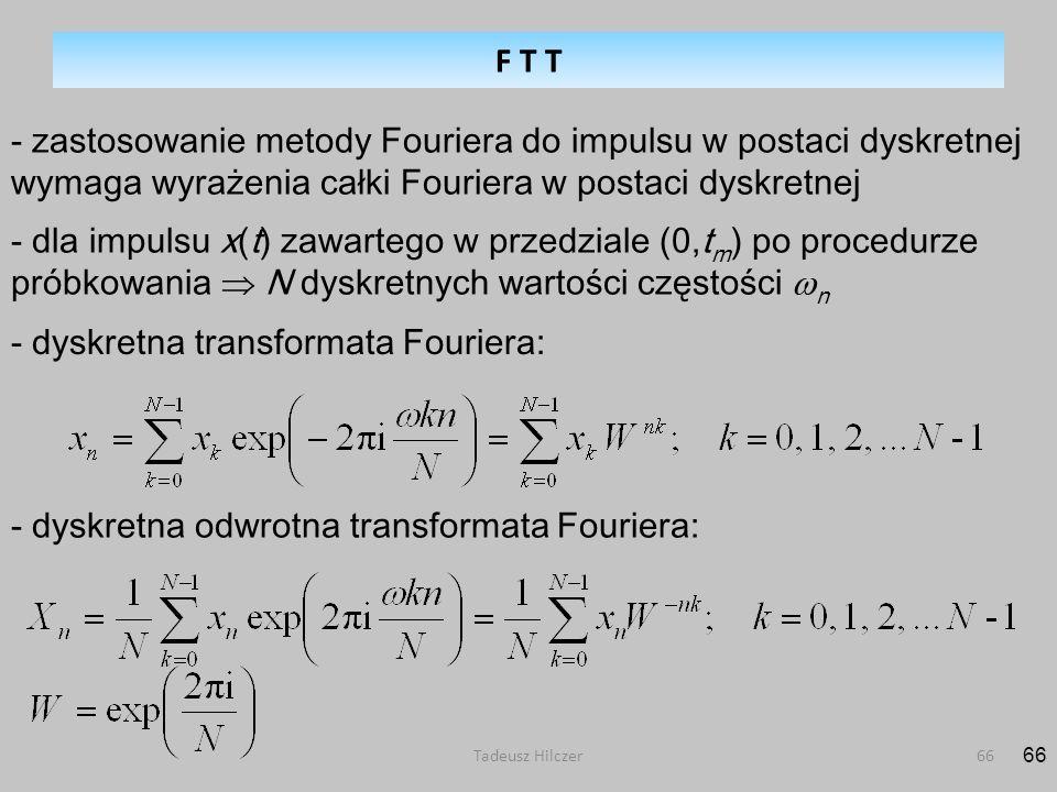 Tadeusz Hilczer66 - zastosowanie metody Fouriera do impulsu w postaci dyskretnej wymaga wyrażenia całki Fouriera w postaci dyskretnej - dyskretna transformata Fouriera: - dla impulsu x(t) zawartego w przedziale (0,t m ) po procedurze próbkowania N dyskretnych wartości częstości n - dyskretna odwrotna transformata Fouriera: F T T