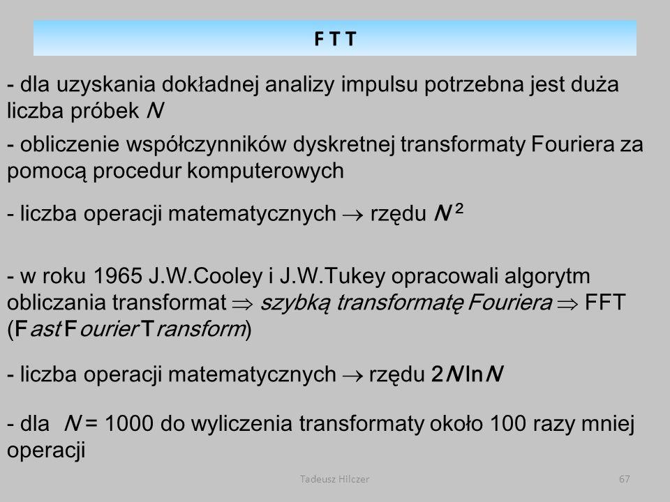 Tadeusz Hilczer67 - obliczenie współczynników dyskretnej transformaty Fouriera za pomocą procedur komputerowych - liczba operacji matematycznych rzędu N 2 - w roku 1965 J.W.Cooley i J.W.Tukey opracowali algorytm obliczania transformat szybką transformatę Fouriera FFT (Fast Fourier Transform) - liczba operacji matematycznych rzędu 2N lnN - dla N = 1000 do wyliczenia transformaty około 100 razy mniej operacji - dla uzyskania dok ł adnej analizy impulsu potrzebna jest duża liczba próbek N F T T