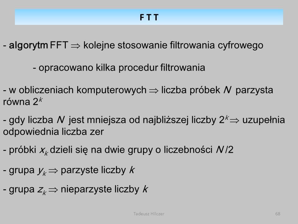 Tadeusz Hilczer68 - algorytm FFT kolejne stosowanie filtrowania cyfrowego - opracowano kilka procedur filtrowania - w obliczeniach komputerowych liczba próbek N parzysta równa 2 k - gdy liczba N jest mniejsza od najbliższej liczby 2 k uzupełnia odpowiednia liczba zer - próbki x k dzieli się na dwie grupy o liczebności N /2 - grupa y k parzyste liczby k - grupa z k nieparzyste liczby k F T T