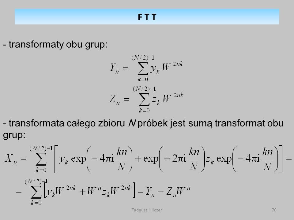 Tadeusz Hilczer70 - transformaty obu grup: - transformata całego zbioru N próbek jest sumą transformat obu grup: F T T