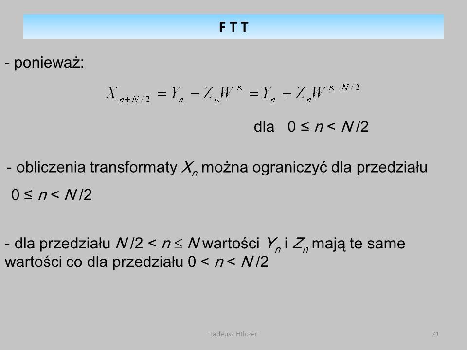 Tadeusz Hilczer71 - ponieważ: - obliczenia transformaty X n można ograniczyć dla przedziału 0 n < N /2 dla 0 n < N /2 - dla przedziału N /2 < n N wartości Y n i Z n mają te same wartości co dla przedziału 0 < n < N /2 F T T