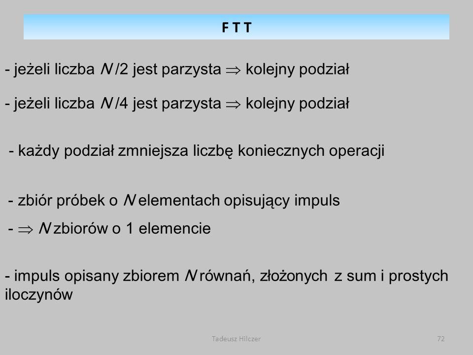 Tadeusz Hilczer72 - jeżeli liczba N /2 jest parzysta kolejny podział - jeżeli liczba N /4 jest parzysta kolejny podział - każdy podział zmniejsza liczbę koniecznych operacji - zbiór próbek o N elementach opisujący impuls - N zbiorów o 1 elemencie - impuls opisany zbiorem N r ó wnań, złożonych z sum i prostych iloczyn ó w F T T