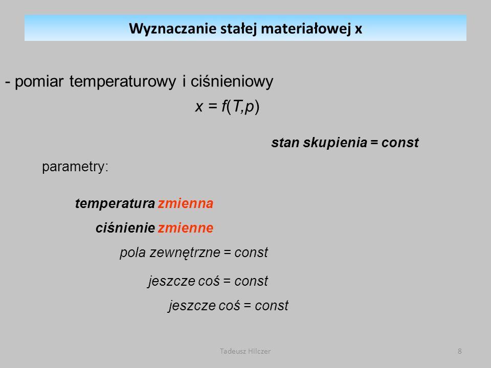 parametry: stan skupienia = const x = f(T,p) temperatura zmienna ciśnienie zmienne pola zewnętrzne = const jeszcze coś = const - pomiar temperaturowy i ciśnieniowy Wyznaczanie stałej materiałowej x 8Tadeusz Hilczer