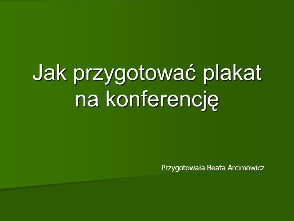Jak przygotować plakat na konferencję Przygotowała Beata Arcimowicz