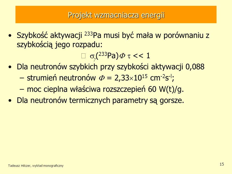 Tadeusz Hilczer, wykład monograficzny 15 Projekt wzmacniacza energii Szybkość aktywacji 233 Pa musi być mała w porównaniu z szybkością jego rozpadu: (