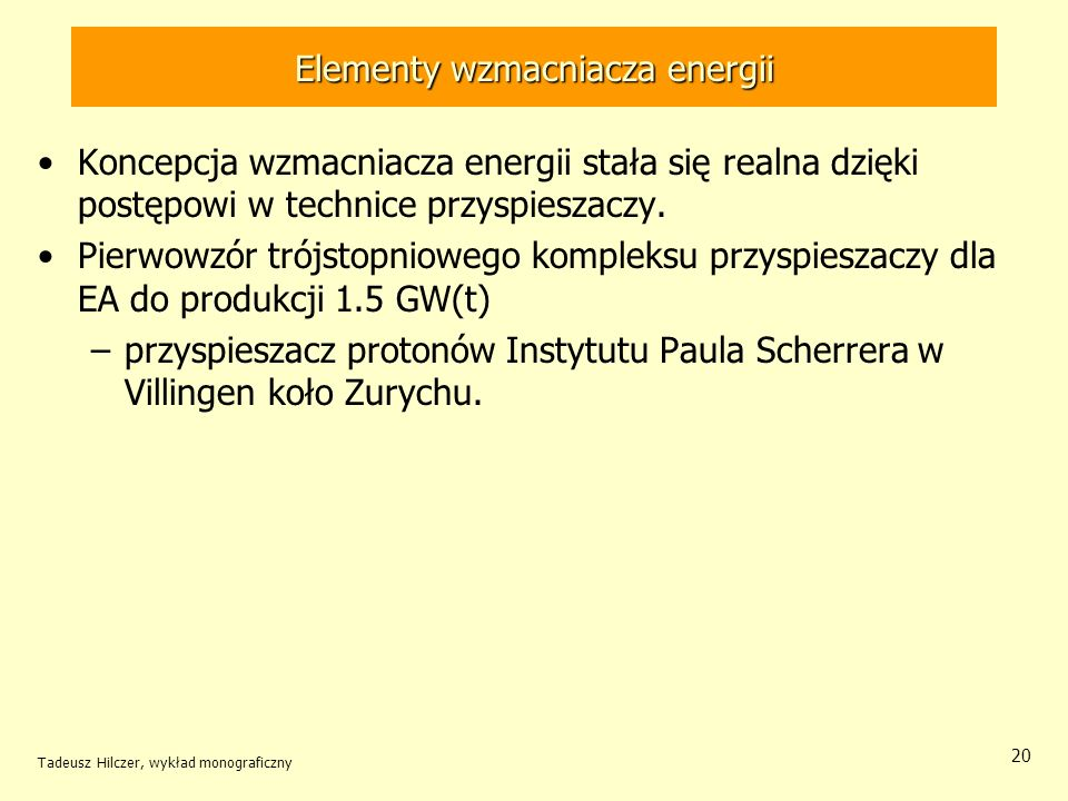 Tadeusz Hilczer, wykład monograficzny 20 Elementy wzmacniacza energii Koncepcja wzmacniacza energii stała się realna dzięki postępowi w technice przys