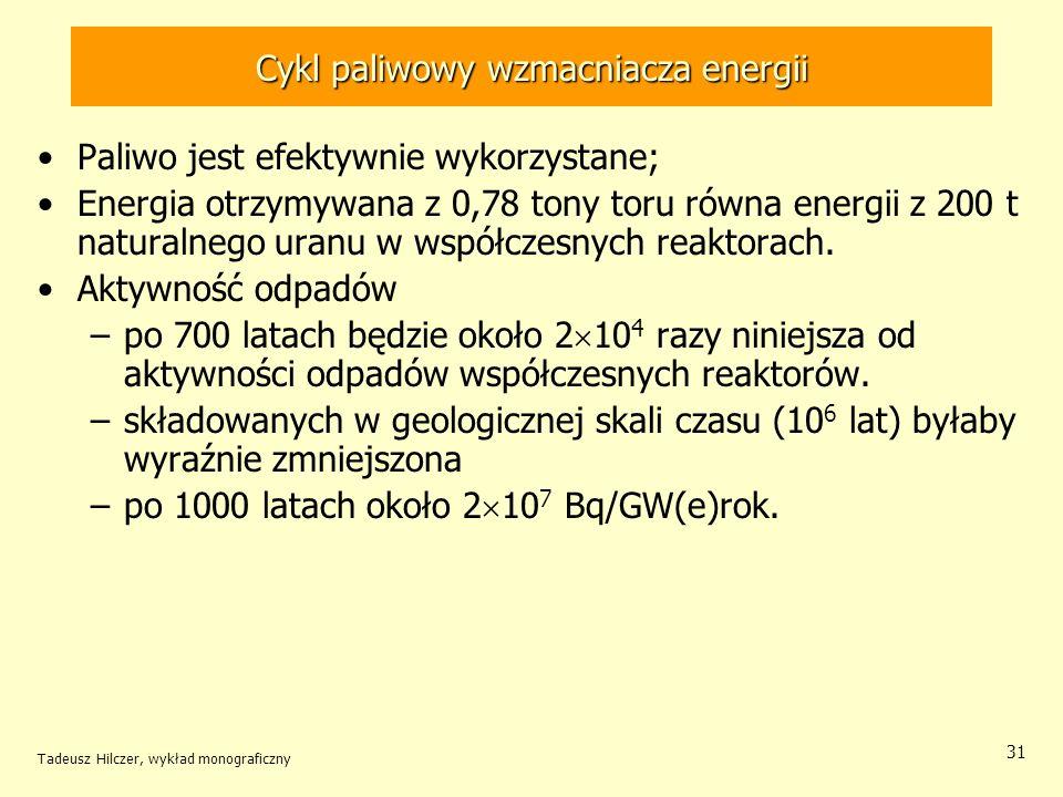 Tadeusz Hilczer, wykład monograficzny 31 Cykl paliwowy wzmacniacza energii Paliwo jest efektywnie wykorzystane; Energia otrzymywana z 0,78 tony toru r