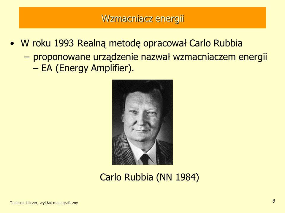 Tadeusz Hilczer, wykład monograficzny 8 Wzmacniacz energii W roku 1993 Realną metodę opracował Carlo Rubbia –proponowane urządzenie nazwał wzmacniacze