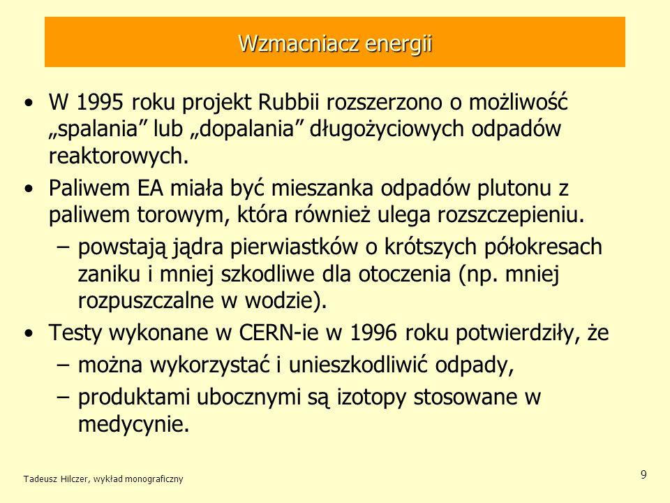 Tadeusz Hilczer, wykład monograficzny 10 Wzmacniacz energii W wzmacniaczu energii nierozszczepialne jądro pochłaniając neutrony dzieli się emitująć energię –liczba powstających neutronów jest za mała do utrzymania reakcji łańcuchowej.