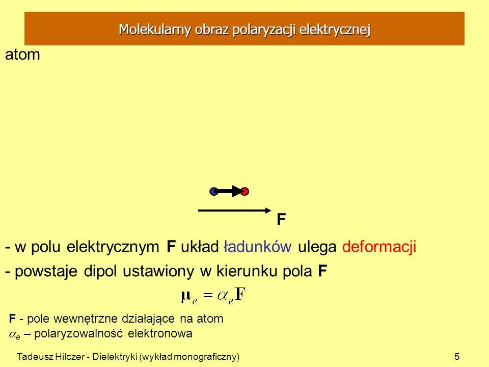 Tadeusz Hilczer - Dielektryki (wykład monograficzny)16 - wektor polaryzacji P suma wektorowa składowych na kierunek pola E trwałych momentów dipolowych i momentów deformacyjnych przypadających na jednostkę objętości: m - całkowity moment elektryczny molekuły N - liczba molekuł w dielektryku N - średnia liczba molekuł w jednostce objętości – rzut na kierunek pola E Molekularny obraz polaryzacji elektrycznej