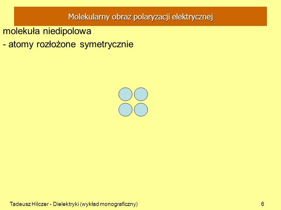 Tadeusz Hilczer - Dielektryki (wykład monograficzny)7 F - pole wewnętrzne działające na molekułę a – polaryzowalność atomowa - w polu elektrycznym F układ atomów ulega deformacji - powstaje dipol ustawiony w kierunku pola F F molekuła niedipolowa Molekularny obraz polaryzacji elektrycznej