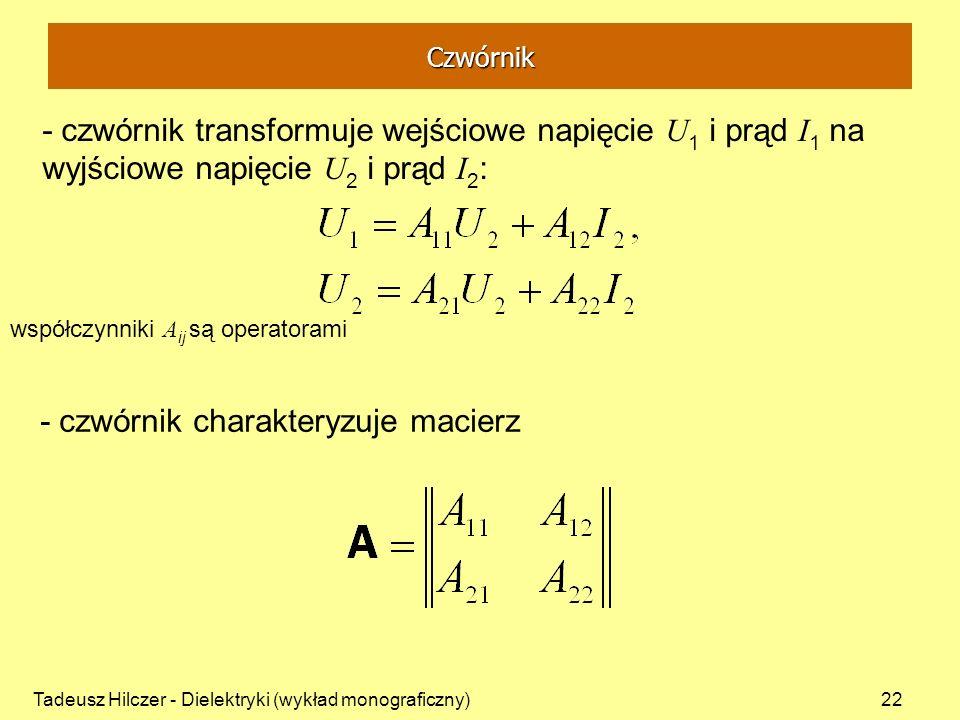 Tadeusz Hilczer - Dielektryki (wykład monograficzny)22 - czwórnik transformuje wejściowe napięcie U 1 i prąd I 1 na wyjściowe napięcie U 2 i prąd I 2