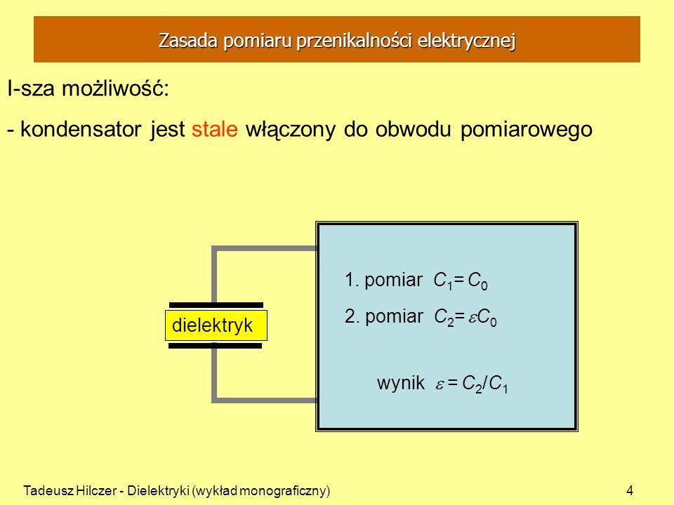 Tadeusz Hilczer - Dielektryki (wykład monograficzny)5 II-ga możliwość: - kondensator jest włączany do obwodu pomiarowego na czas pomiaru Zasada pomiaru przenikalności elektrycznej 1.
