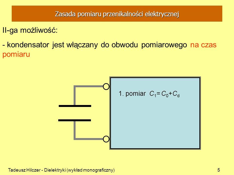 Tadeusz Hilczer - Dielektryki (wykład monograficzny)5 II-ga możliwość: - kondensator jest włączany do obwodu pomiarowego na czas pomiaru Zasada pomiar