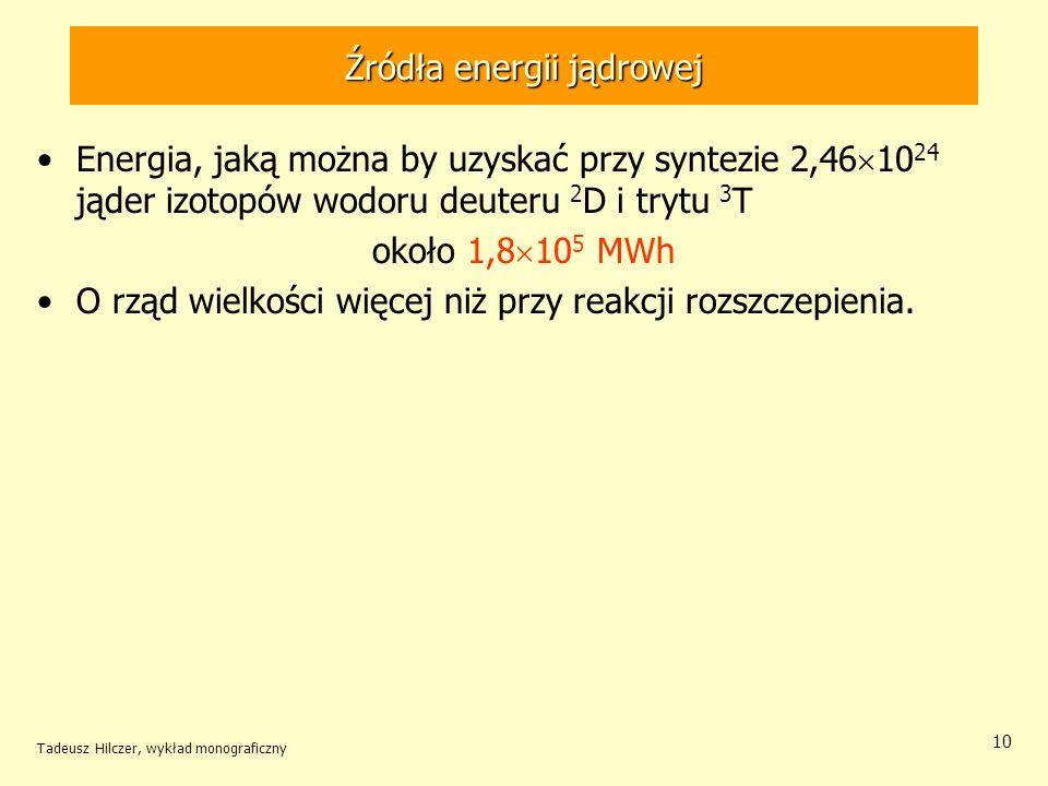 Tadeusz Hilczer, wykład monograficzny 10 Źródła energii jądrowej Energia, jaką można by uzyskać przy syntezie 2,46 10 24 jąder izotopów wodoru deuteru