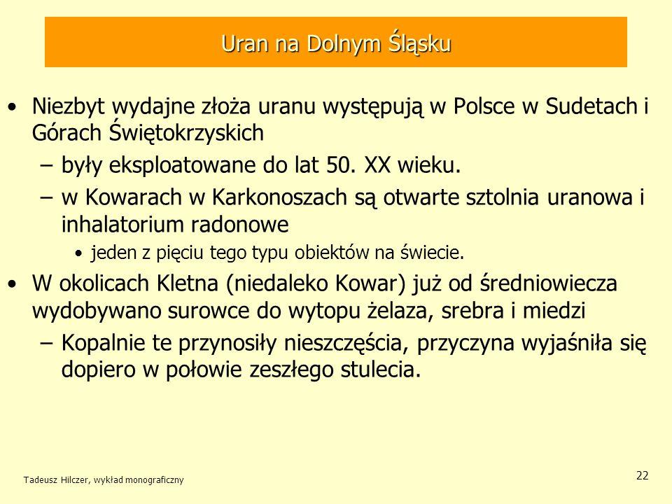 Tadeusz Hilczer, wykład monograficzny 22 Niezbyt wydajne złoża uranu występują w Polsce w Sudetach i Górach Świętokrzyskich –były eksploatowane do lat