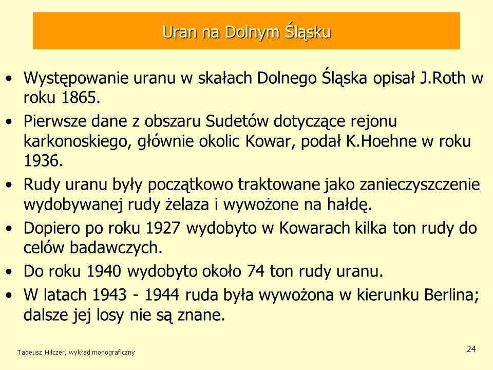 Tadeusz Hilczer, wykład monograficzny 24 Występowanie uranu w skałach Dolnego Śląska opisał J.Roth w roku 1865. Pierwsze dane z obszaru Sudetów dotycz