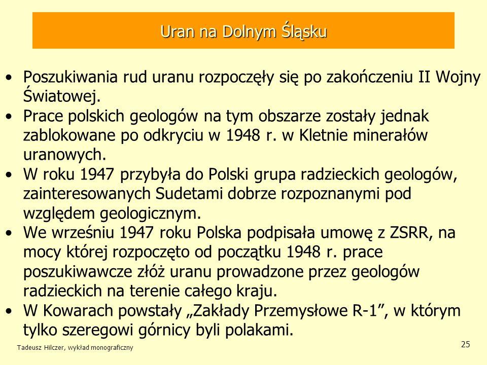Tadeusz Hilczer, wykład monograficzny 25 Poszukiwania rud uranu rozpoczęły się po zakończeniu II Wojny Światowej. Prace polskich geologów na tym obsza