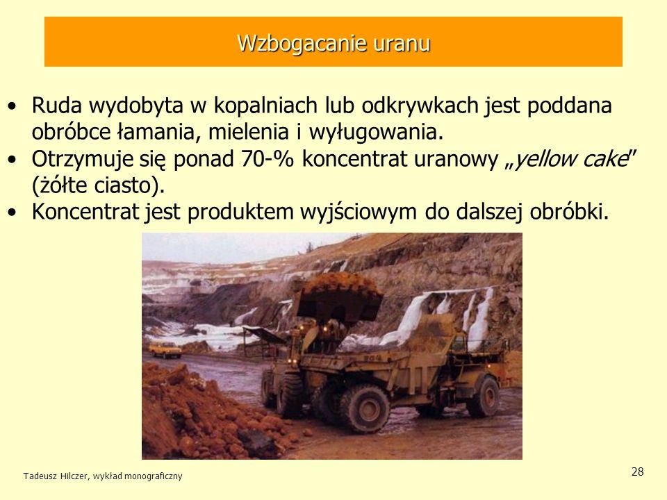 Tadeusz Hilczer, wykład monograficzny 28 Ruda wydobyta w kopalniach lub odkrywkach jest poddana obróbce łamania, mielenia i wyługowania. Otrzymuje się