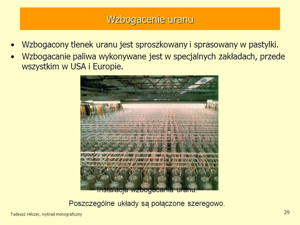 Tadeusz Hilczer, wykład monograficzny 29 Wzbogacenie uranu Wzbogacony tlenek uranu jest sproszkowany i sprasowany w pastylki. Wzbogacanie paliwa wykon