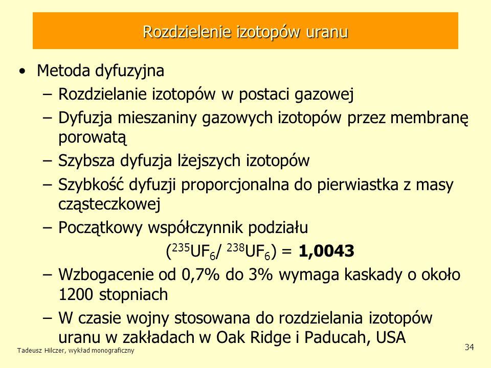 Tadeusz Hilczer, wykład monograficzny 34 Rozdzielenie izotopów uranu Metoda dyfuzyjna –Rozdzielanie izotopów w postaci gazowej –Dyfuzja mieszaniny gaz