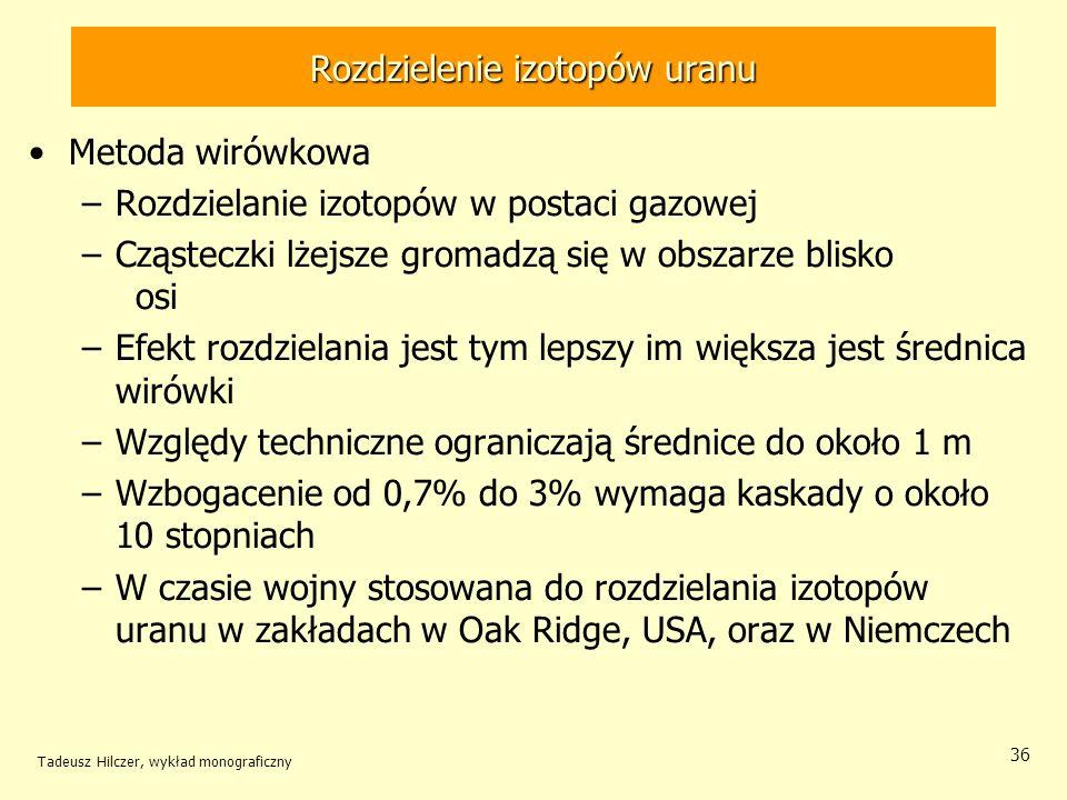 Tadeusz Hilczer, wykład monograficzny 36 Rozdzielenie izotopów uranu Metoda wirówkowa –Rozdzielanie izotopów w postaci gazowej –Cząsteczki lżejsze gro