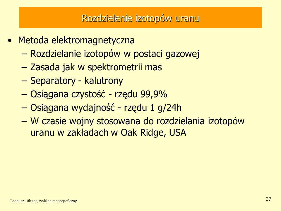 Tadeusz Hilczer, wykład monograficzny 37 Rozdzielenie izotopów uranu Metoda elektromagnetyczna –Rozdzielanie izotopów w postaci gazowej –Zasada jak w