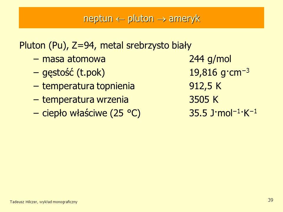 Tadeusz Hilczer, wykład monograficzny 39 Pluton (Pu), Z=94, metal srebrzysto biały –masa atomowa 244 g/mol –gęstość (t.pok) 19,816 g·cm 3 –temperatura
